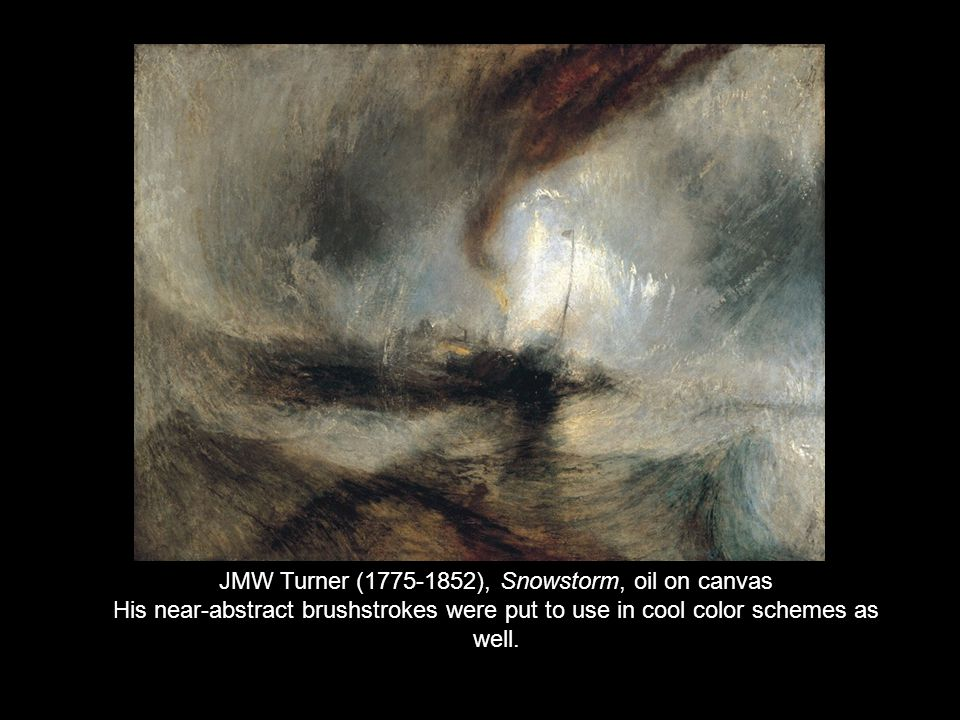 JMW Turner (1775-1852), Snowstorm, oil on canvas His near-abstract brushstrokes were put to use in cool color schemes as well.