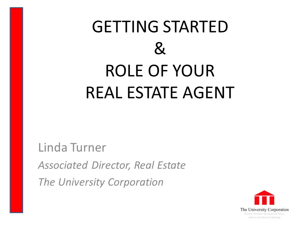 GETTING STARTED & ROLE OF YOUR REAL ESTATE AGENT Linda Turner Associated Director, Real Estate The University Corporation