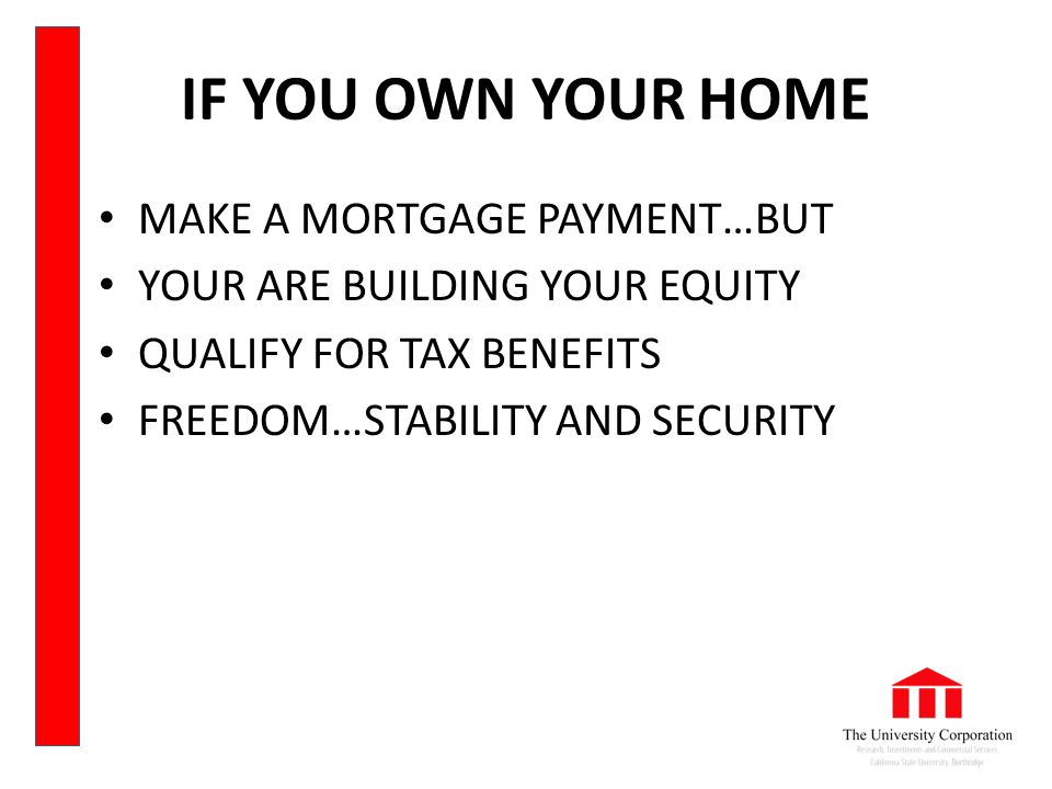 IF YOU OWN YOUR HOME MAKE A MORTGAGE PAYMENT…BUT YOUR ARE BUILDING YOUR EQUITY QUALIFY FOR TAX BENEFITS FREEDOM…STABILITY AND SECURITY