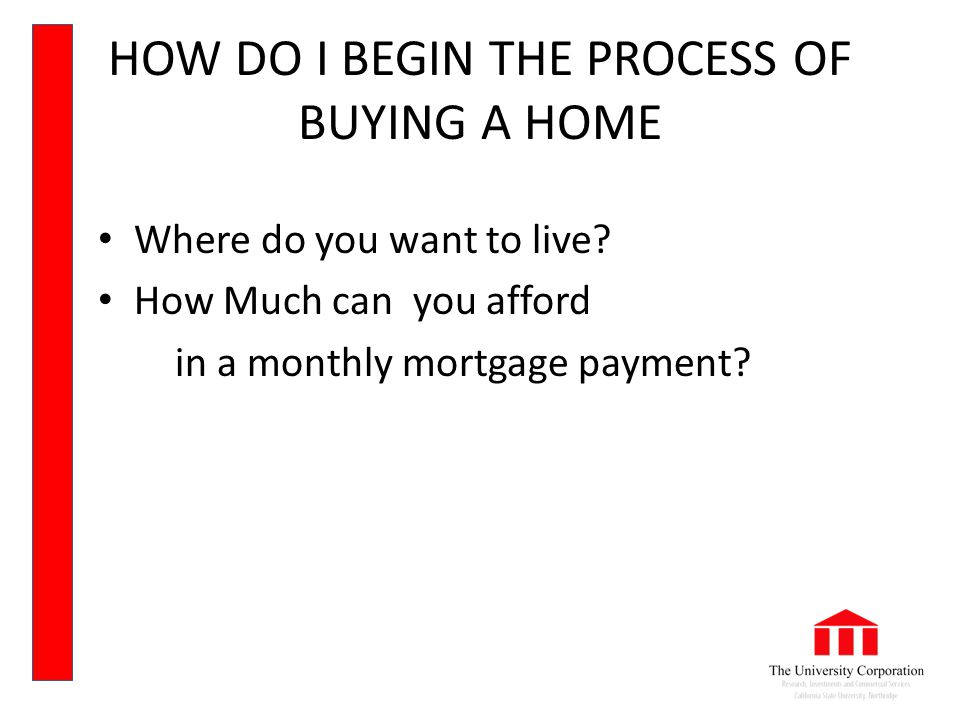 HOW DO I BEGIN THE PROCESS OF BUYING A HOME Where do you want to live.