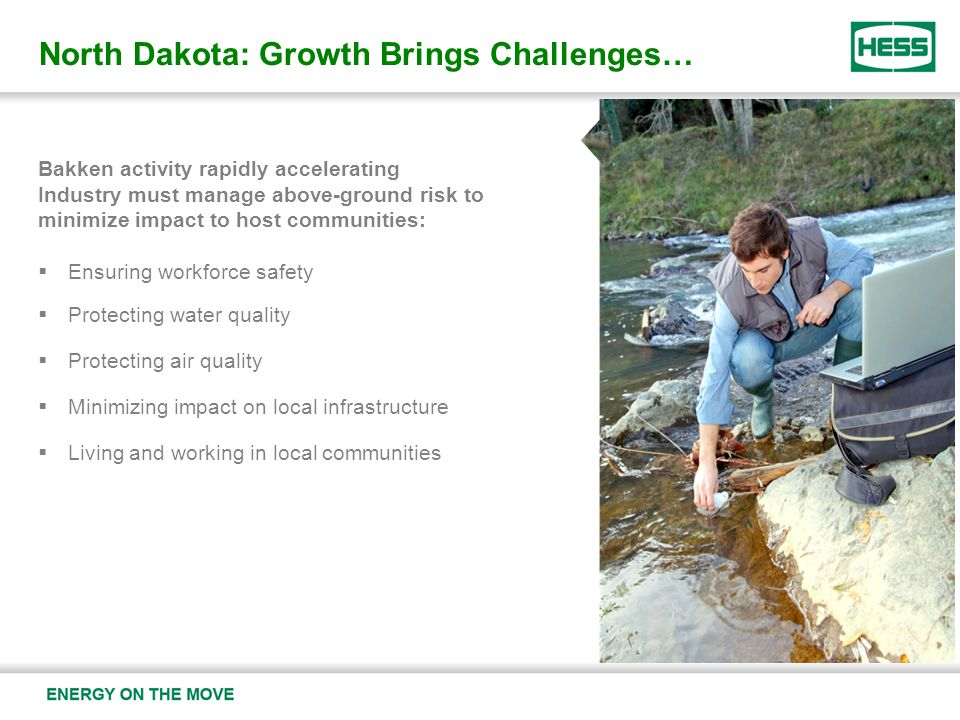 North Dakota: Growth Brings Challenges… Bakken activity rapidly accelerating Industry must manage above-ground risk to minimize impact to host communities:  Ensuring workforce safety  Protecting water quality  Protecting air quality  Minimizing impact on local infrastructure  Living and working in local communities