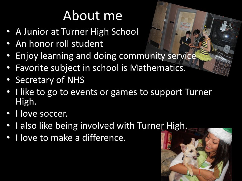 About me A Junior at Turner High School An honor roll student Enjoy learning and doing community service Favorite subject in school is Mathematics.