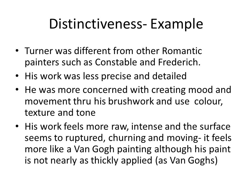 Distinctiveness- Example Turner was different from other Romantic painters such as Constable and Frederich. His work was less precise and detailed He