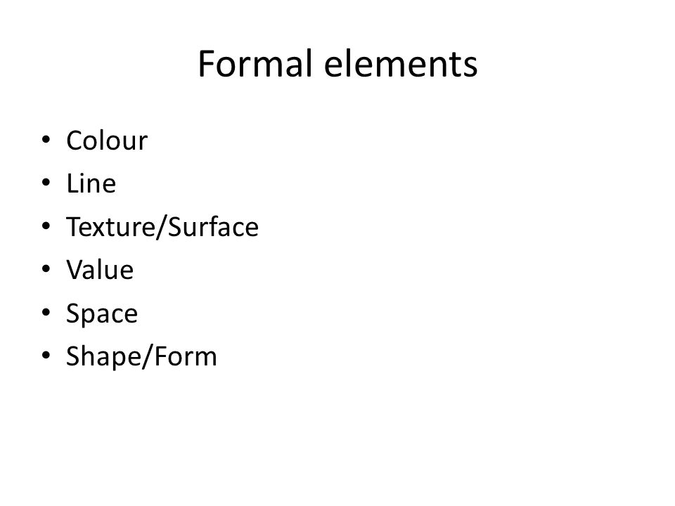 Formal elements Colour Line Texture/Surface Value Space Shape/Form