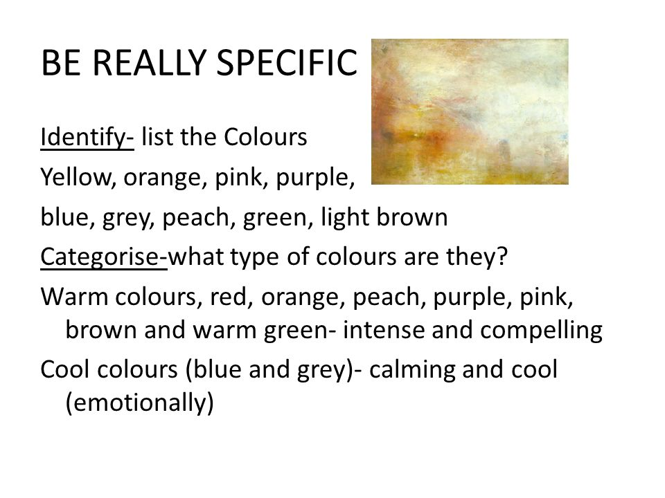 BE REALLY SPECIFIC Identify- list the Colours Yellow, orange, pink, purple, blue, grey, peach, green, light brown Categorise-what type of colours are