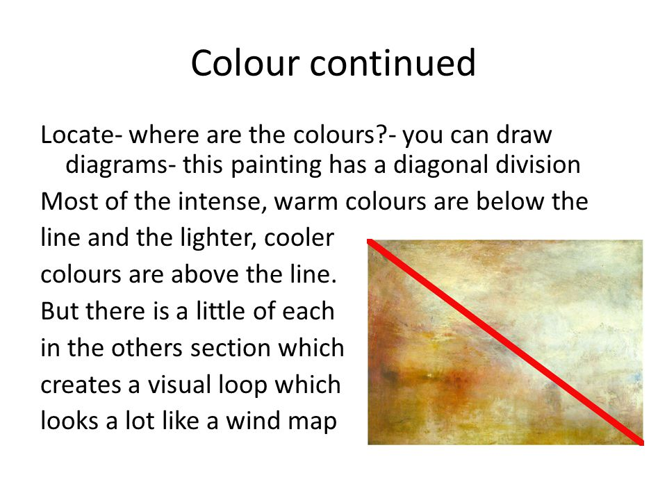 Colour continued Locate- where are the colours?- you can draw diagrams- this painting has a diagonal division Most of the intense, warm colours are be