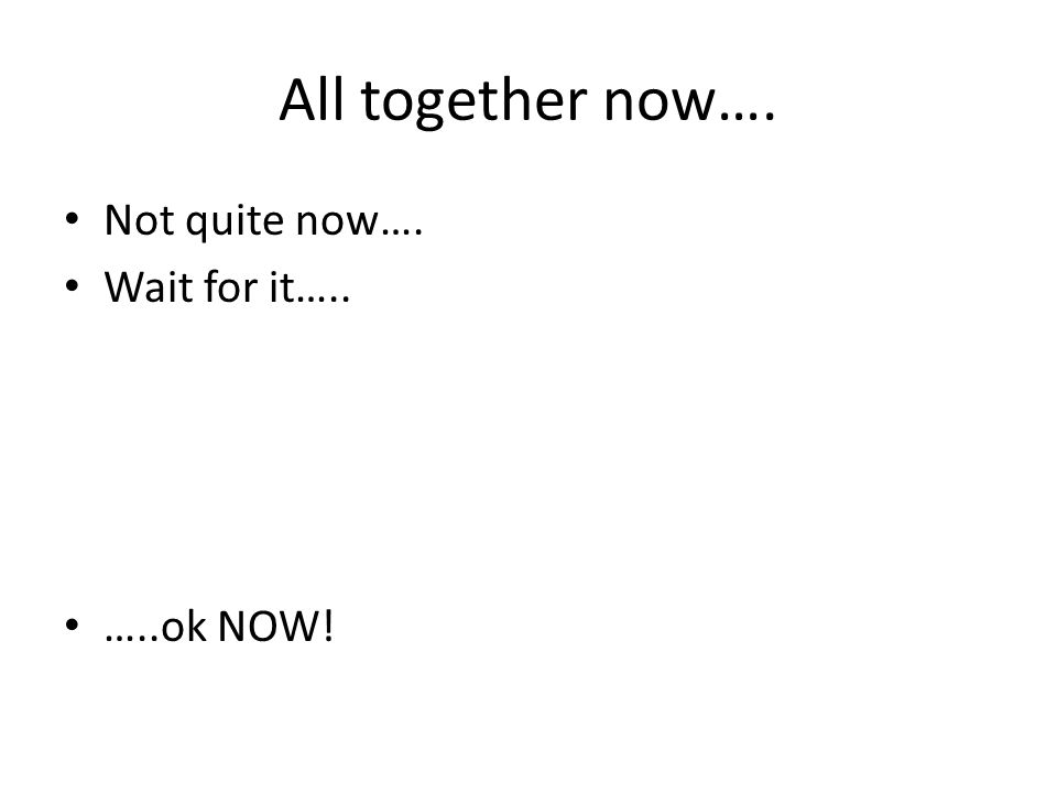 All together now…. Not quite now…. Wait for it….. …..ok NOW!