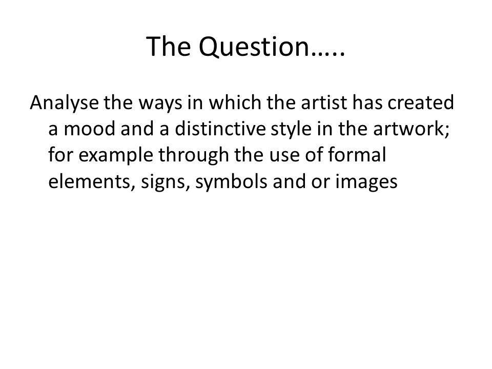 The Question….. Analyse the ways in which the artist has created a mood and a distinctive style in the artwork; for example through the use of formal