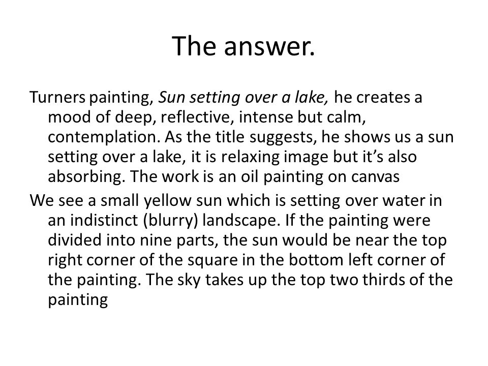 The answer. Turners painting, Sun setting over a lake, he creates a mood of deep, reflective, intense but calm, contemplation. As the title suggests,