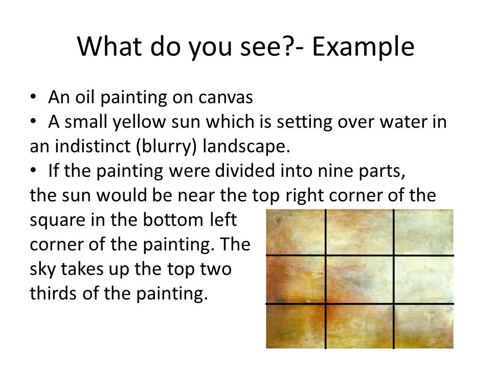 What do you see?- Example An oil painting on canvas A small yellow sun which is setting over water in an indistinct (blurry) landscape.