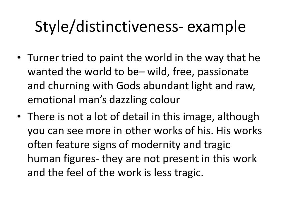 Style/distinctiveness- example Turner tried to paint the world in the way that he wanted the world to be– wild, free, passionate and churning with Gods abundant light and raw, emotional man's dazzling colour There is not a lot of detail in this image, although you can see more in other works of his.