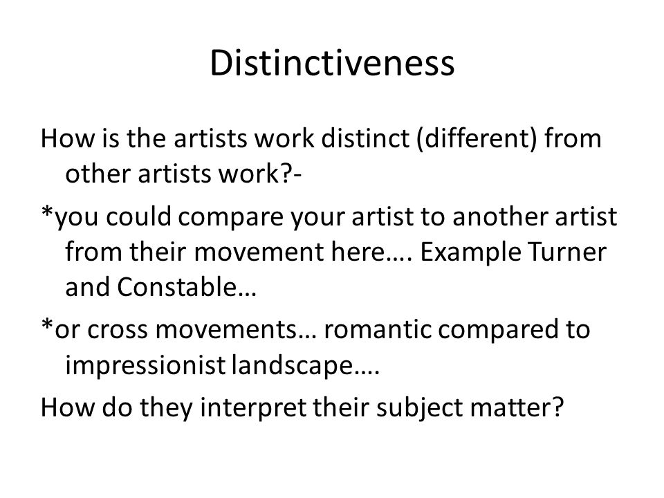 Distinctiveness How is the artists work distinct (different) from other artists work - *you could compare your artist to another artist from their movement here….