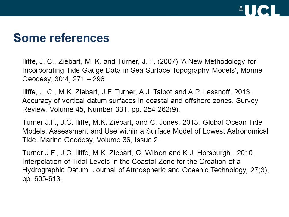 Some references Iliffe, J. C., Ziebart, M. K. and Turner, J. F. (2007) 'A New Methodology for Incorporating Tide Gauge Data in Sea Surface Topography