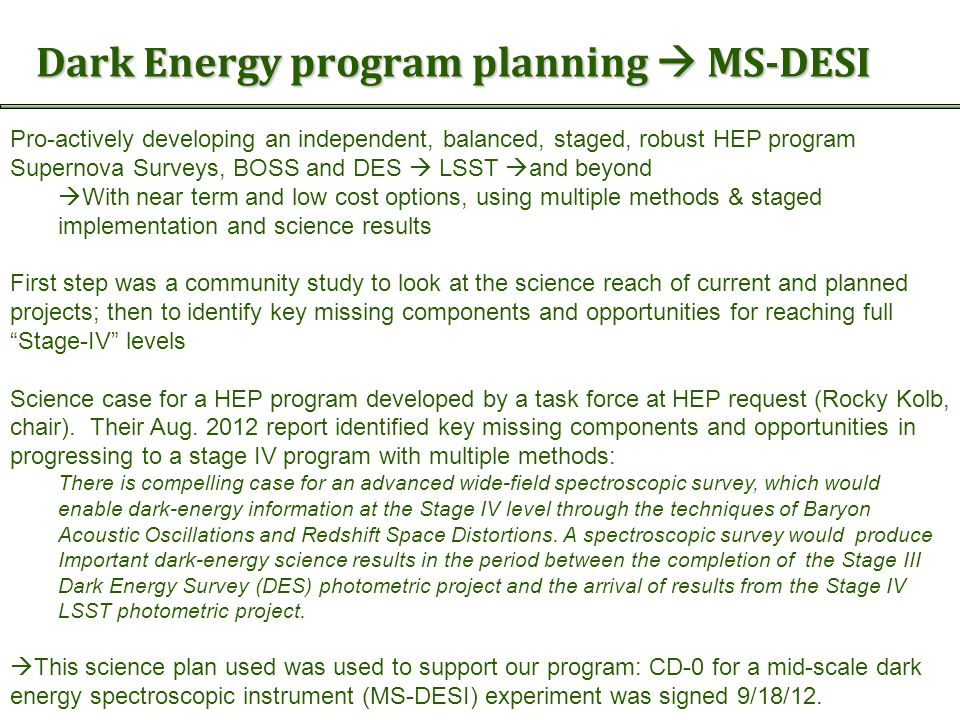 Dark Energy program planning  MS-DESI Pro-actively developing an independent, balanced, staged, robust HEP program Supernova Surveys, BOSS and DES  LSST  and beyond  With near term and low cost options, using multiple methods & staged implementation and science results First step was a community study to look at the science reach of current and planned projects; then to identify key missing components and opportunities for reaching full Stage-IV levels Science case for a HEP program developed by a task force at HEP request (Rocky Kolb, chair).