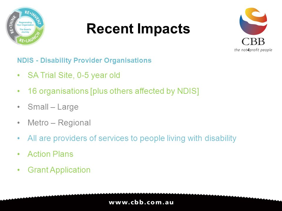 Recent Impacts NDIS - Disability Provider Organisations SA Trial Site, 0-5 year old 16 organisations [plus others affected by NDIS] Small – Large Metro – Regional All are providers of services to people living with disability Action Plans Grant Application
