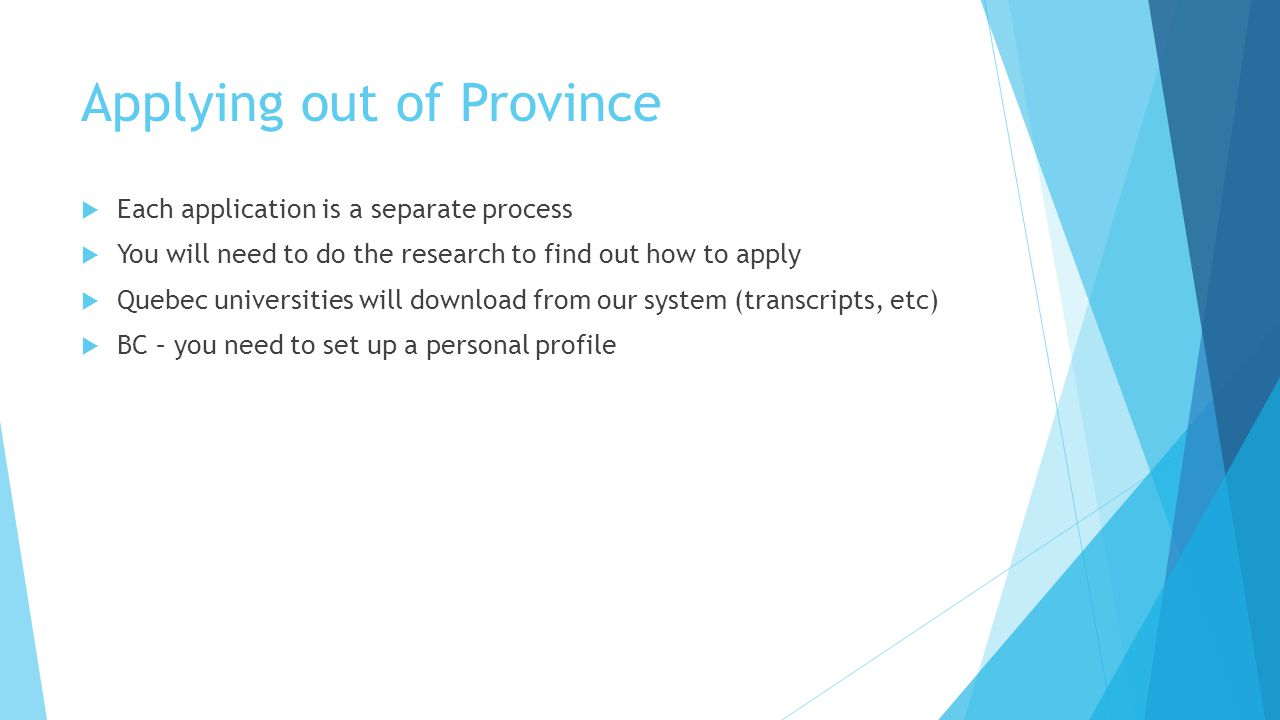 Applying out of Province  Each application is a separate process  You will need to do the research to find out how to apply  Quebec universities will download from our system (transcripts, etc)  BC – you need to set up a personal profile