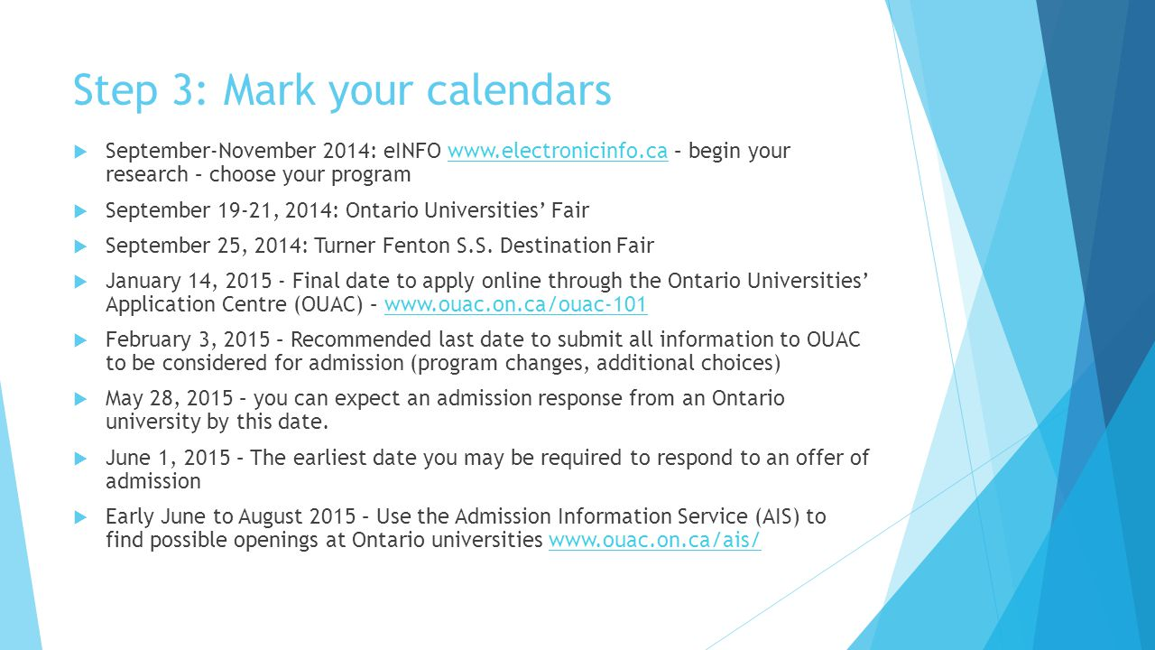 Step 3: Mark your calendars  September-November 2014: eINFO www.electronicinfo.ca – begin your research – choose your programwww.electronicinfo.ca  September 19-21, 2014: Ontario Universities' Fair  September 25, 2014: Turner Fenton S.S.