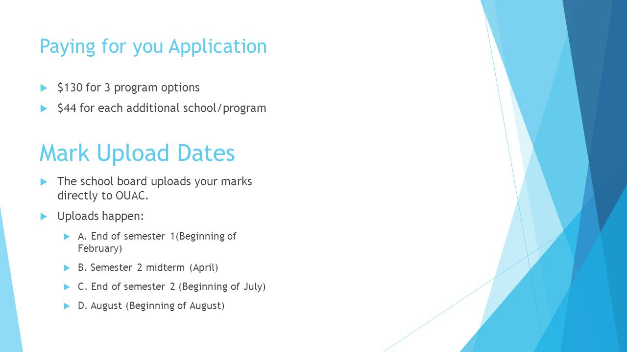Paying for you Application  $130 for 3 program options  $44 for each additional school/program Mark Upload Dates  The school board uploads your marks directly to OUAC.