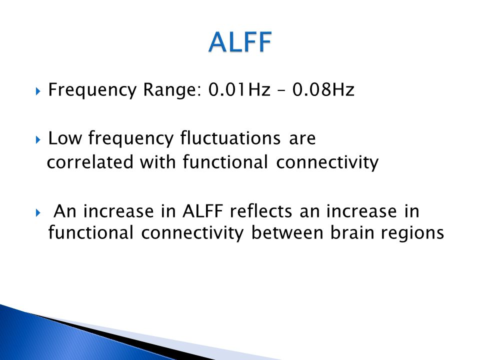  Frequency Range: 0.01Hz – 0.08Hz  Low frequency fluctuations are correlated with functional connectivity  An increase in ALFF reflects an increase