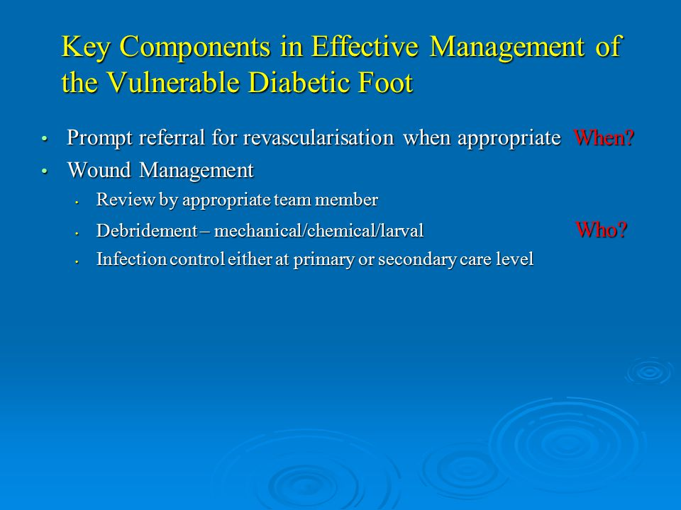 Key Components in Effective Management of the Vulnerable Diabetic Foot Prompt referral for revascularisation when appropriate When.