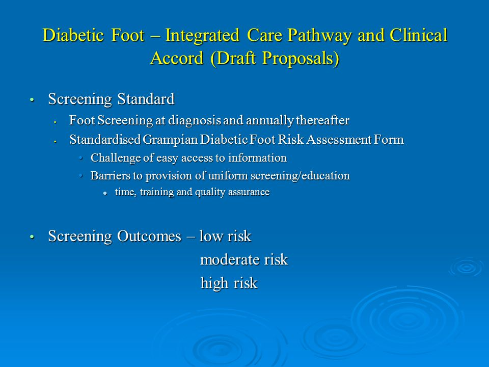 Diabetic Foot – Integrated Care Pathway and Clinical Accord (Draft Proposals) Screening Standard Screening Standard Foot Screening at diagnosis and annually thereafter Foot Screening at diagnosis and annually thereafter Standardised Grampian Diabetic Foot Risk Assessment Form Standardised Grampian Diabetic Foot Risk Assessment Form Challenge of easy access to informationChallenge of easy access to information Barriers to provision of uniform screening/educationBarriers to provision of uniform screening/education time, training and quality assurance time, training and quality assurance Screening Outcomes – low risk Screening Outcomes – low risk moderate risk moderate risk high risk high risk