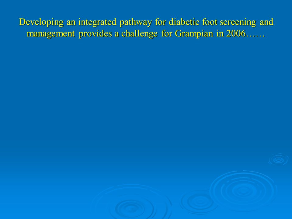 Developing an integrated pathway for diabetic foot screening and management provides a challenge for Grampian in 2006……