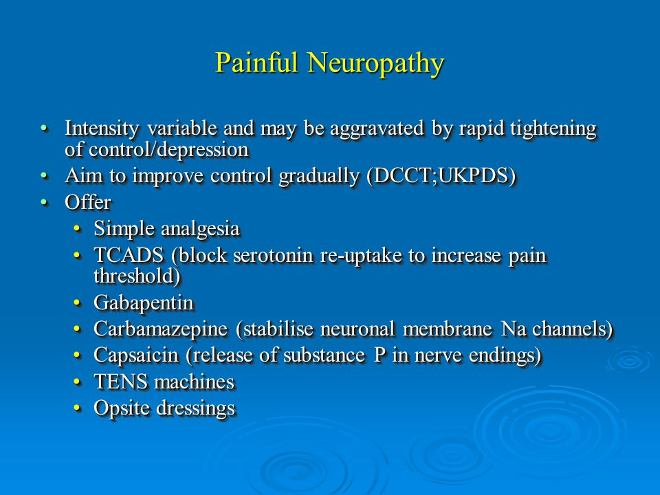 Painful Neuropathy Intensity variable and may be aggravated by rapid tightening of control/depressionIntensity variable and may be aggravated by rapid tightening of control/depression Aim to improve control gradually (DCCT;UKPDS)Aim to improve control gradually (DCCT;UKPDS) OfferOffer Simple analgesiaSimple analgesia TCADS (block serotonin re-uptake to increase pain threshold)TCADS (block serotonin re-uptake to increase pain threshold) GabapentinGabapentin Carbamazepine (stabilise neuronal membrane Na channels)Carbamazepine (stabilise neuronal membrane Na channels) Capsaicin (release of substance P in nerve endings)Capsaicin (release of substance P in nerve endings) TENS machinesTENS machines Opsite dressingsOpsite dressings Intensity variable and may be aggravated by rapid tightening of control/depressionIntensity variable and may be aggravated by rapid tightening of control/depression Aim to improve control gradually (DCCT;UKPDS)Aim to improve control gradually (DCCT;UKPDS) OfferOffer Simple analgesiaSimple analgesia TCADS (block serotonin re-uptake to increase pain threshold)TCADS (block serotonin re-uptake to increase pain threshold) GabapentinGabapentin Carbamazepine (stabilise neuronal membrane Na channels)Carbamazepine (stabilise neuronal membrane Na channels) Capsaicin (release of substance P in nerve endings)Capsaicin (release of substance P in nerve endings) TENS machinesTENS machines Opsite dressingsOpsite dressings
