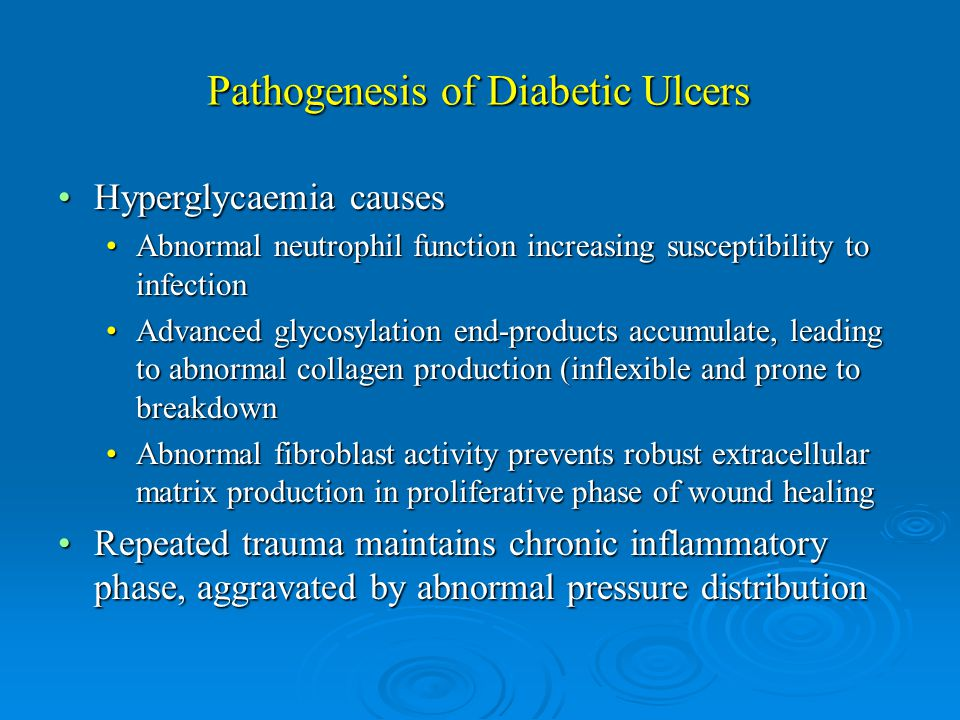 Pathogenesis of Diabetic Ulcers Hyperglycaemia causesHyperglycaemia causes Abnormal neutrophil function increasing susceptibility to infectionAbnormal neutrophil function increasing susceptibility to infection Advanced glycosylation end-products accumulate, leading to abnormal collagen production (inflexible and prone to breakdownAdvanced glycosylation end-products accumulate, leading to abnormal collagen production (inflexible and prone to breakdown Abnormal fibroblast activity prevents robust extracellular matrix production in proliferative phase of wound healingAbnormal fibroblast activity prevents robust extracellular matrix production in proliferative phase of wound healing Repeated trauma maintains chronic inflammatory phase, aggravated by abnormal pressure distributionRepeated trauma maintains chronic inflammatory phase, aggravated by abnormal pressure distribution