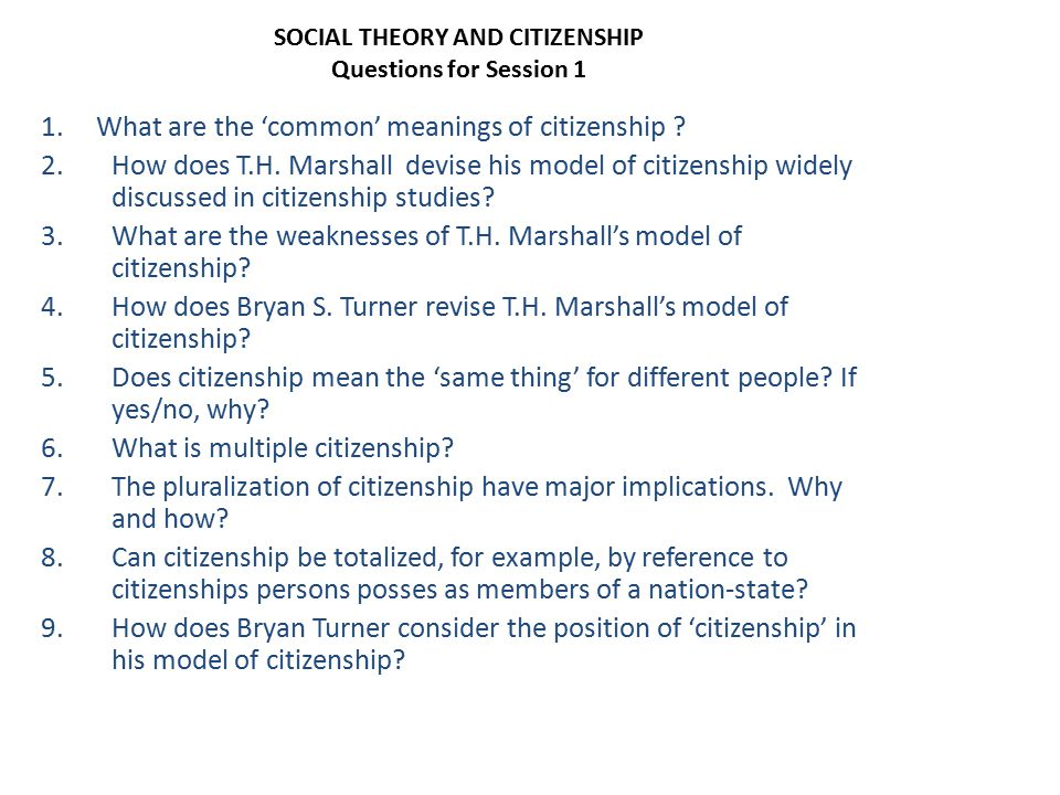 SOCIAL THEORY AND CITIZENSHIP Questions for Session 1 1. What are the 'common' meanings of citizenship ? 2.How does T.H. Marshall devise his model of