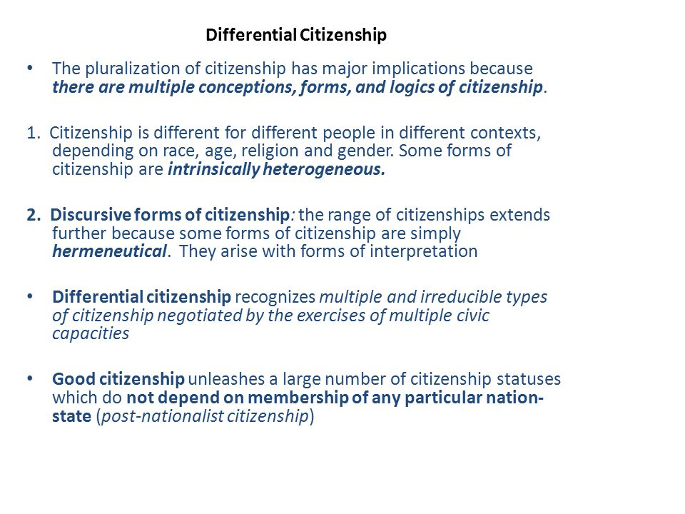 Differential Citizenship The pluralization of citizenship has major implications because there are multiple conceptions, forms, and logics of citizens