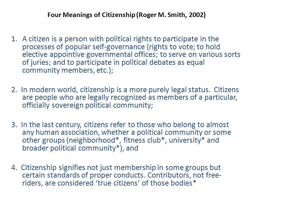 Four Meanings of Citizenship (Roger M. Smith, 2002) 1.A citizen is a person with political rights to participate in the processes of popular self-gove