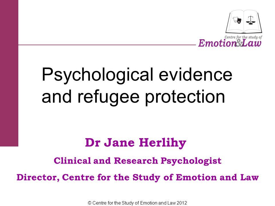 Dr Jane Herlihy Clinical and Research Psychologist Director, Centre for the Study of Emotion and Law Psychological evidence and refugee protection © Centre for the Study of Emotion and Law 2012