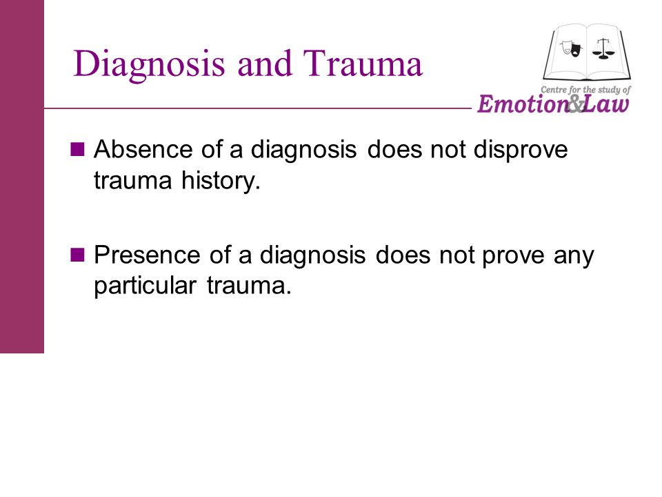 Diagnosis and Trauma Absence of a diagnosis does not disprove trauma history.