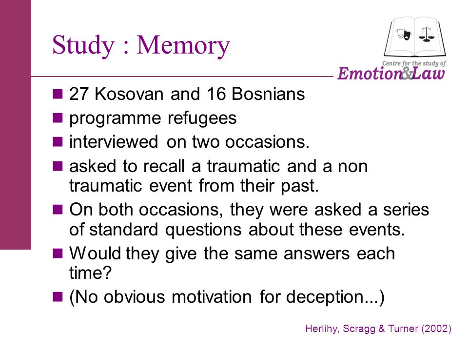 Study : Memory 27 Kosovan and 16 Bosnians programme refugees interviewed on two occasions. asked to recall a traumatic and a non traumatic event from