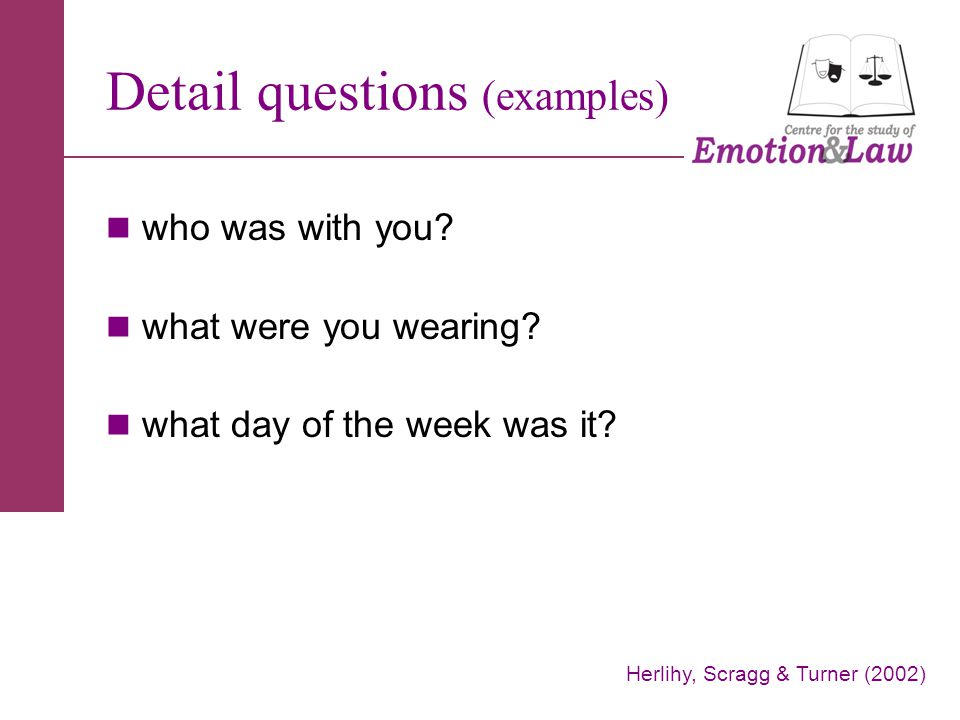 Detail questions (examples) who was with you? what were you wearing? what day of the week was it? Herlihy, Scragg & Turner (2002)