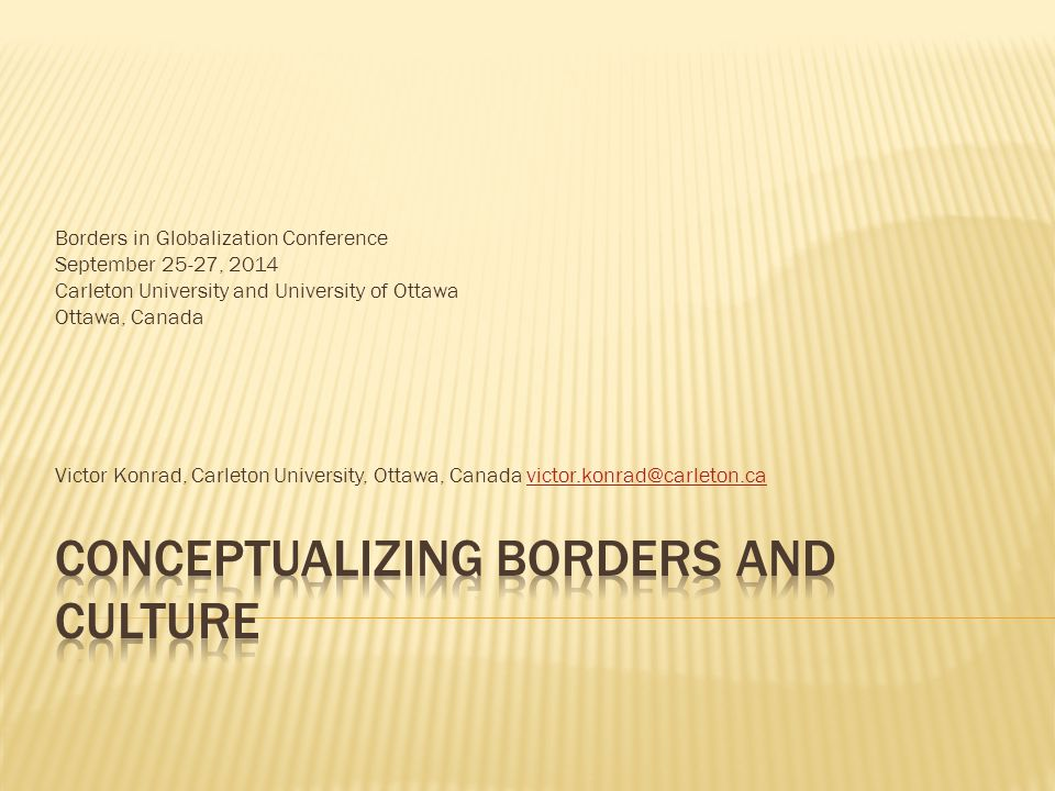 Borders in Globalization Conference September 25-27, 2014 Carleton University and University of Ottawa Ottawa, Canada Victor Konrad, Carleton University, Ottawa, Canada victor.konrad@carleton.cavictor.konrad@carleton.ca
