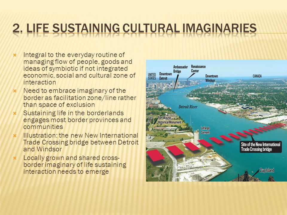  Integral to the everyday routine of managing flow of people, goods and ideas of symbiotic if not integrated economic, social and cultural zone of interaction  Need to embrace imaginary of the border as facilitation zone/line rather than space of exclusion  Sustaining life in the borderlands engages most border provinces and communities  Illustration: the new New International Trade Crossing bridge between Detroit and Windsor  Locally grown and shared cross- border imaginary of life sustaining interaction needs to emerge
