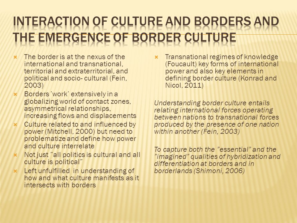 Thinking about border culture and cultural borders needs to be located within the evolving thought about territory, borders and culture that has migrated vicariously between the fields of anthropology and geography since their inception.