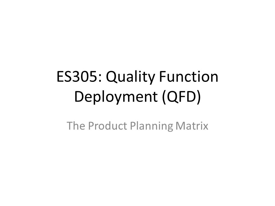 ES305: Quality Function Deployment (QFD) The Product Planning Matrix