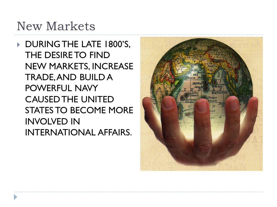 New Markets  DURING THE LATE 1800'S, THE DESIRE TO FIND NEW MARKETS, INCREASE TRADE, AND BUILD A POWERFUL NAVY CAUSED THE UNITED STATES TO BECOME MORE INVOLVED IN INTERNATIONAL AFFAIRS.