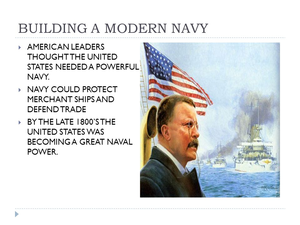 BUILDING A MODERN NAVY  AMERICAN LEADERS THOUGHT THE UNITED STATES NEEDED A POWERFUL NAVY.