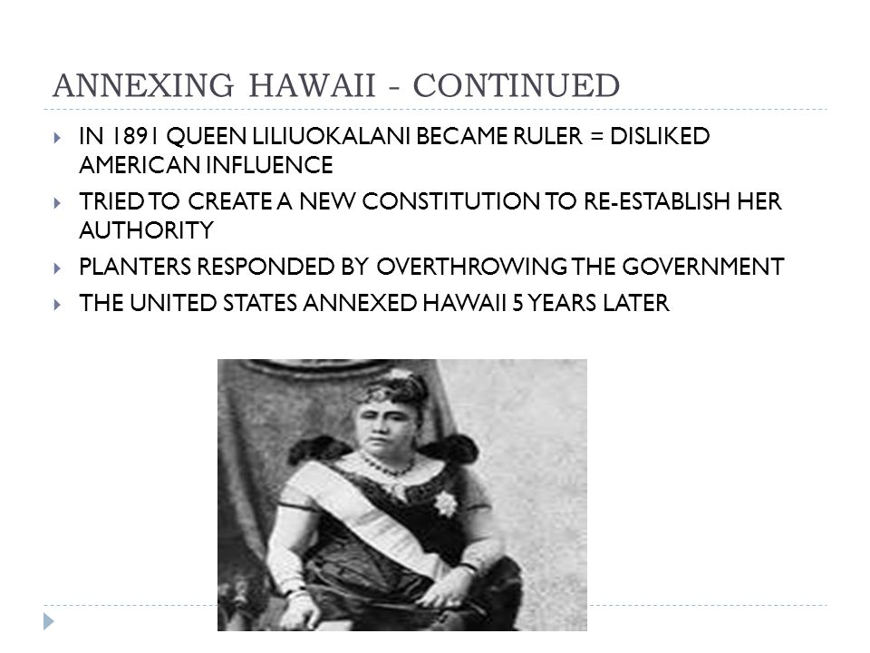 ANNEXING HAWAII - CONTINUED  IN 1891 QUEEN LILIUOKALANI BECAME RULER = DISLIKED AMERICAN INFLUENCE  TRIED TO CREATE A NEW CONSTITUTION TO RE-ESTABLISH HER AUTHORITY  PLANTERS RESPONDED BY OVERTHROWING THE GOVERNMENT  THE UNITED STATES ANNEXED HAWAII 5 YEARS LATER