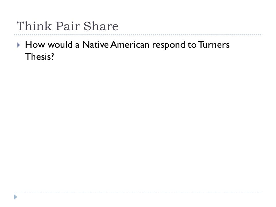 Think Pair Share  How would a Native American respond to Turners Thesis