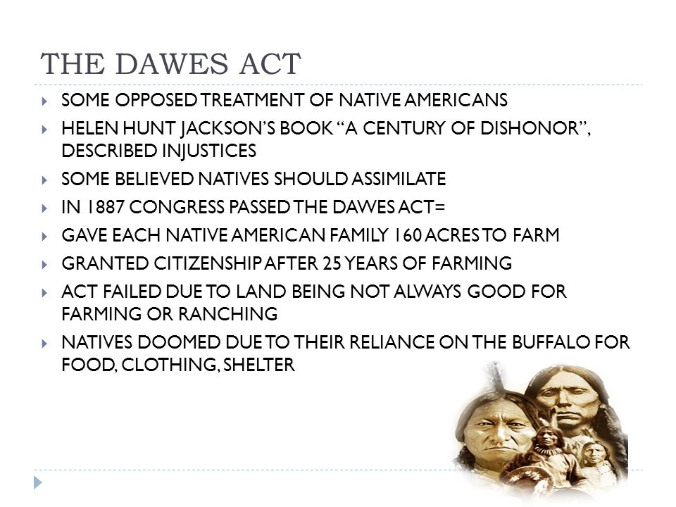 THE DAWES ACT  SOME OPPOSED TREATMENT OF NATIVE AMERICANS  HELEN HUNT JACKSON'S BOOK A CENTURY OF DISHONOR , DESCRIBED INJUSTICES  SOME BELIEVED NATIVES SHOULD ASSIMILATE  IN 1887 CONGRESS PASSED THE DAWES ACT=  GAVE EACH NATIVE AMERICAN FAMILY 160 ACRES TO FARM  GRANTED CITIZENSHIP AFTER 25 YEARS OF FARMING  ACT FAILED DUE TO LAND BEING NOT ALWAYS GOOD FOR FARMING OR RANCHING  NATIVES DOOMED DUE TO THEIR RELIANCE ON THE BUFFALO FOR FOOD, CLOTHING, SHELTER