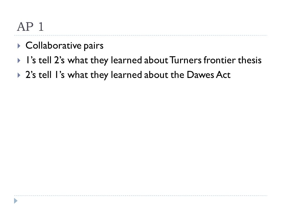 AP 1  Collaborative pairs  1's tell 2's what they learned about Turners frontier thesis  2's tell 1's what they learned about the Dawes Act