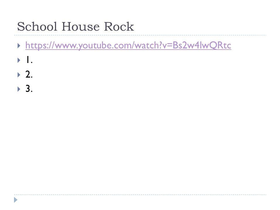 School House Rock  https://www.youtube.com/watch v=Bs2w4lwQRtc https://www.youtube.com/watch v=Bs2w4lwQRtc  1.