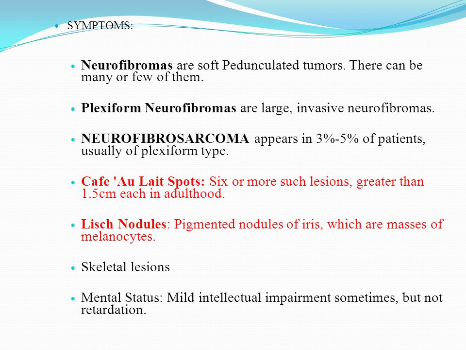 SYMPTOMS: Neurofibromas are soft Pedunculated tumors. There can be many or few of them. Plexiform Neurofibromas are large, invasive neurofibromas. NEU