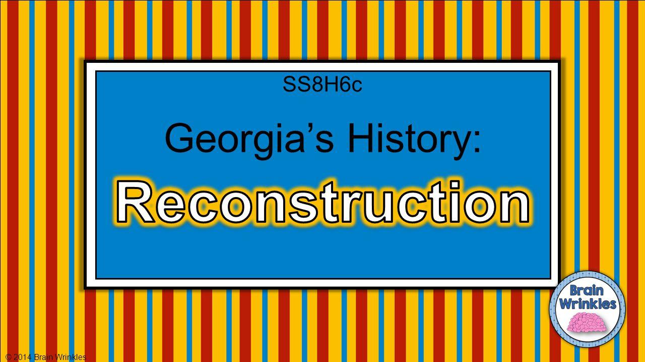 Georgia's History: © 2014 Brain Wrinkles SS8H6c