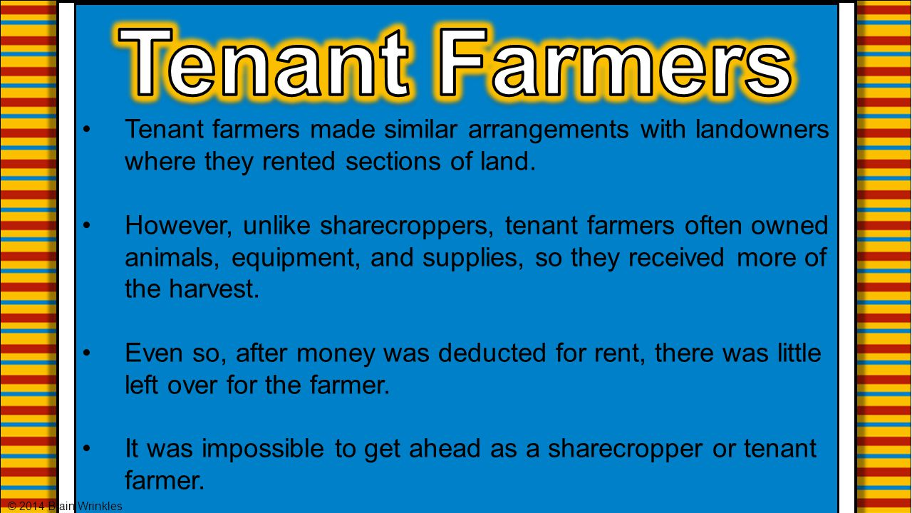 Tenant farmers made similar arrangements with landowners where they rented sections of land. However, unlike sharecroppers, tenant farmers often owned