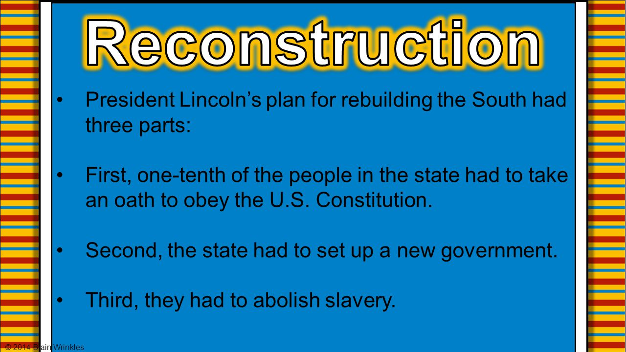 President Lincoln's plan for rebuilding the South had three parts: First, one-tenth of the people in the state had to take an oath to obey the U.S. Co